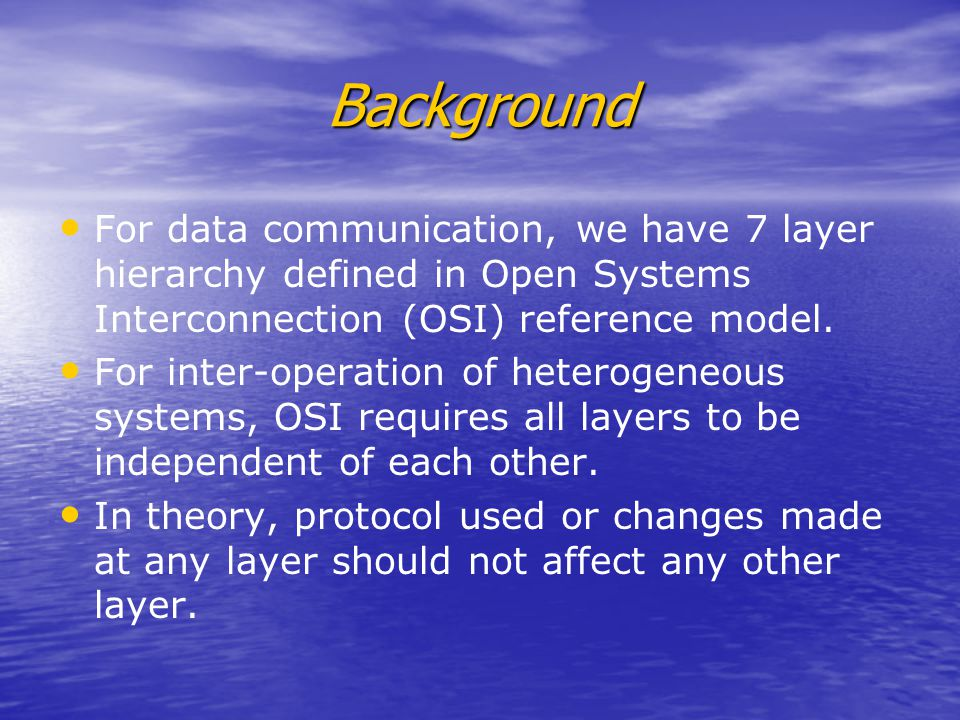 Background For data communication, we have 7 layer hierarchy defined in Open Systems Interconnection (OSI) reference model.