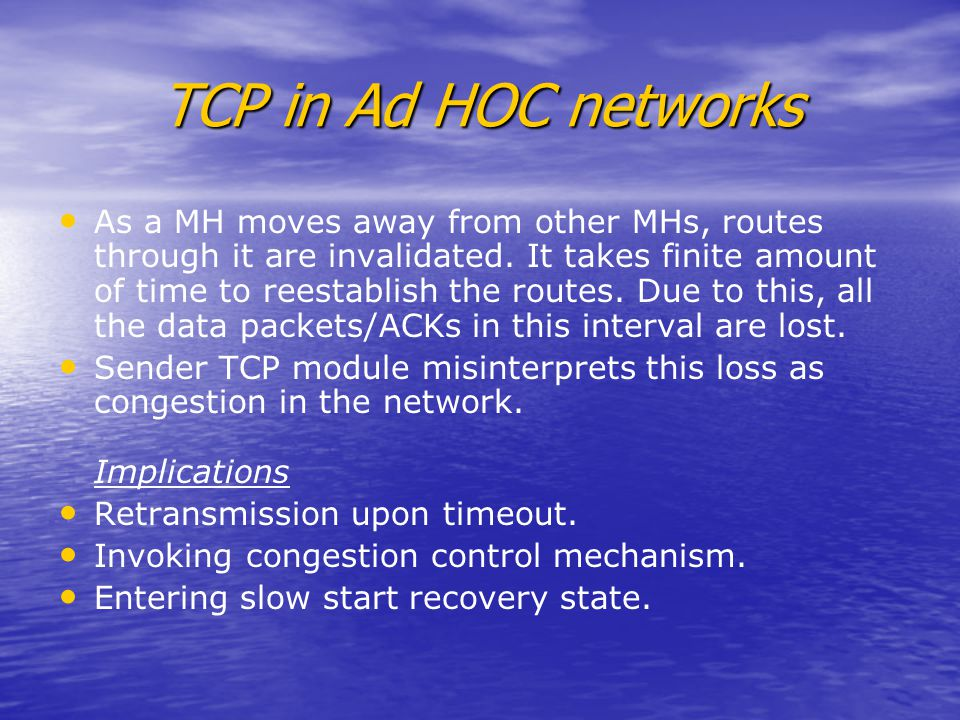 TCP in Ad HOC networks As a MH moves away from other MHs, routes through it are invalidated.