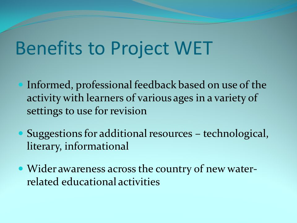 Benefits to Project WET Informed, professional feedback based on use of the activity with learners of various ages in a variety of settings to use for