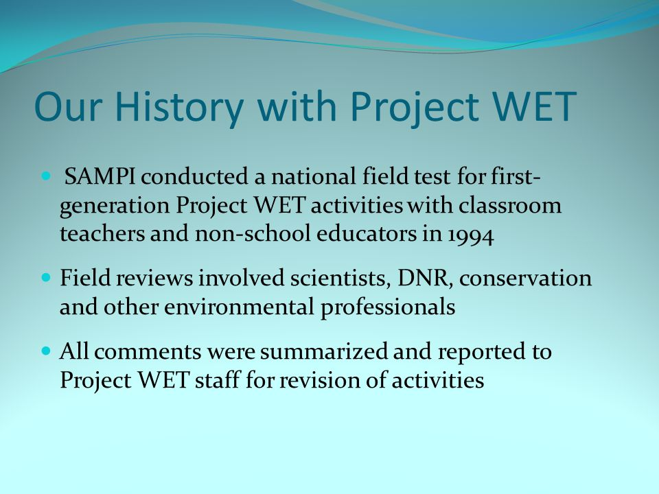 Our History with Project WET SAMPI conducted a national field test for first- generation Project WET activities with classroom teachers and non-school