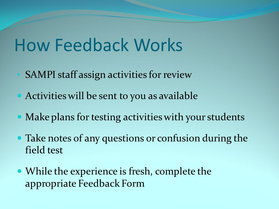 How Feedback Works SAMPI staff assign activities for review Activities will be sent to you as available Make plans for testing activities with your st