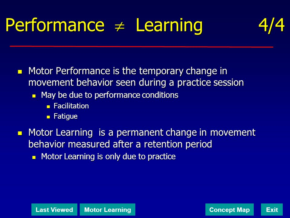 Performance Learning 4/4 Motor Performance is the temporary change in movement behavior seen during a practice session Motor Performance is the tempor