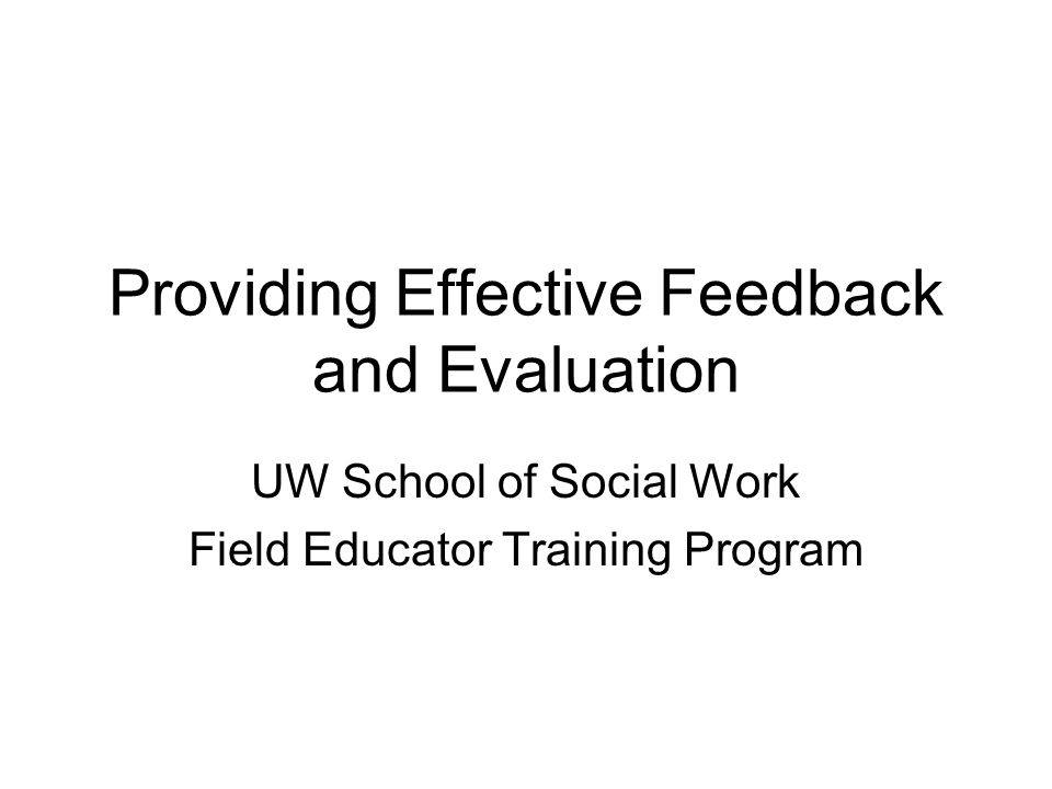 Providing Effective Feedback and Evaluation UW School of Social Work Field Educator Training Program