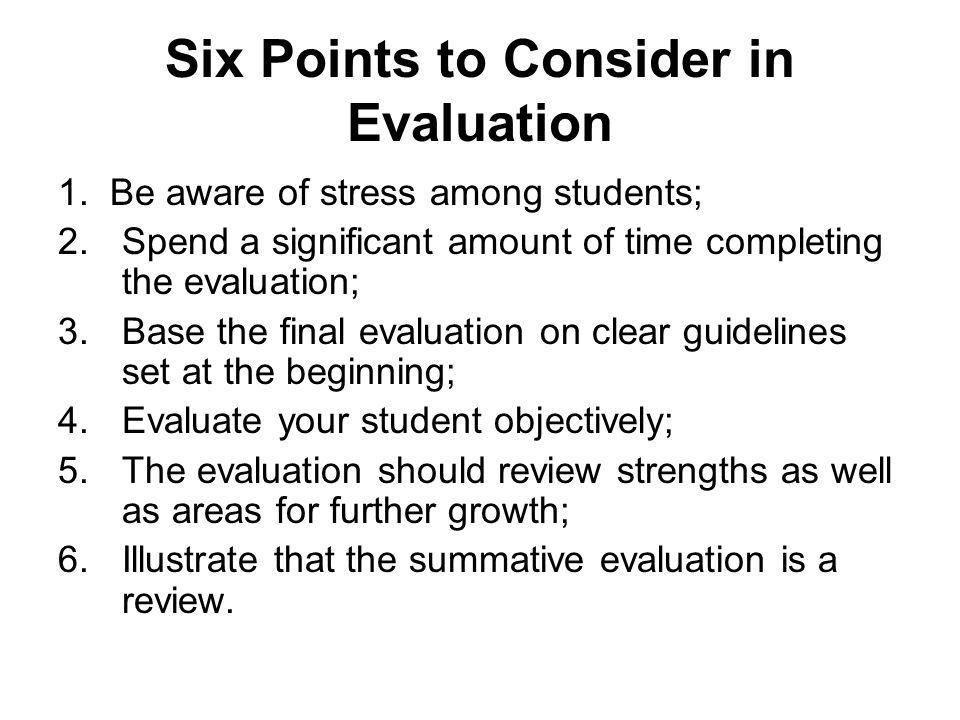 Six Points to Consider in Evaluation 1. Be aware of stress among students; 2.Spend a significant amount of time completing the evaluation; 3.Base the