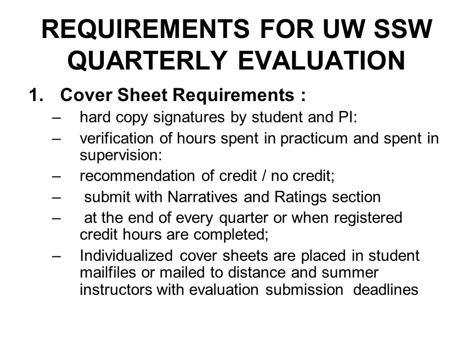 REQUIREMENTS FOR UW SSW QUARTERLY EVALUATION 1.Cover Sheet Requirements : –hard copy signatures by student and PI: –verification of hours spent in pra