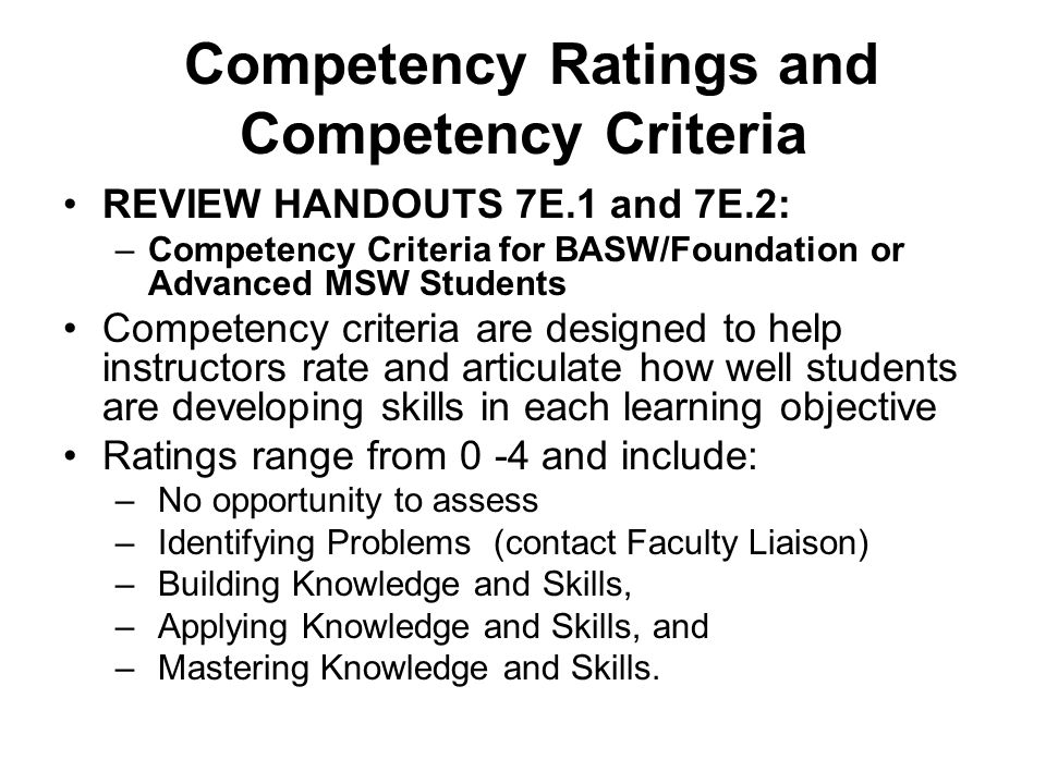 Competency Ratings and Competency Criteria REVIEW HANDOUTS 7E.1 and 7E.2: –Competency Criteria for BASW/Foundation or Advanced MSW Students Competency