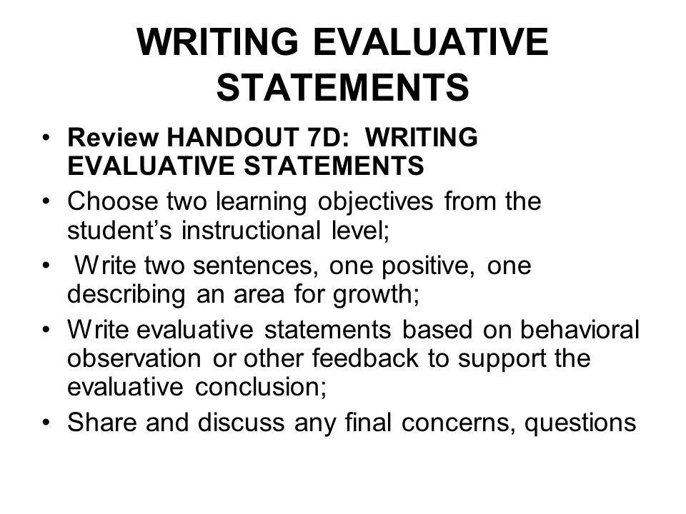 WRITING EVALUATIVE STATEMENTS Review HANDOUT 7D: WRITING EVALUATIVE STATEMENTS Choose two learning objectives from the students instructional level; W
