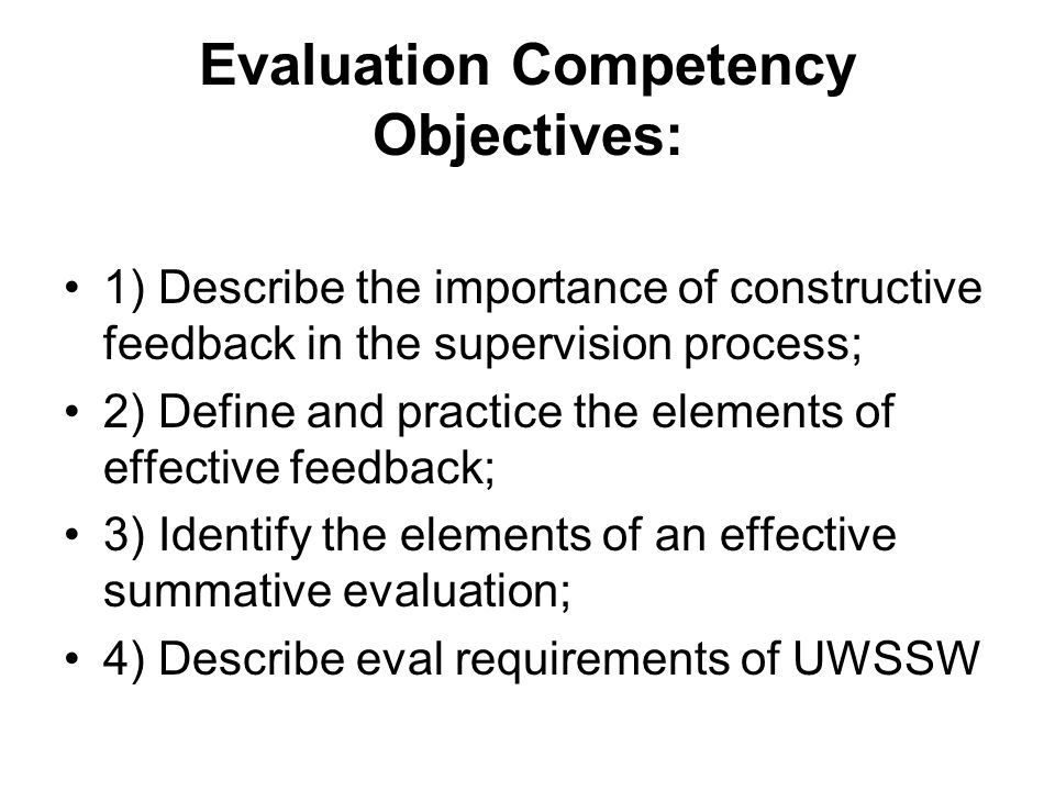 Evaluation Competency Objectives: 1) Describe the importance of constructive feedback in the supervision process; 2) Define and practice the elements