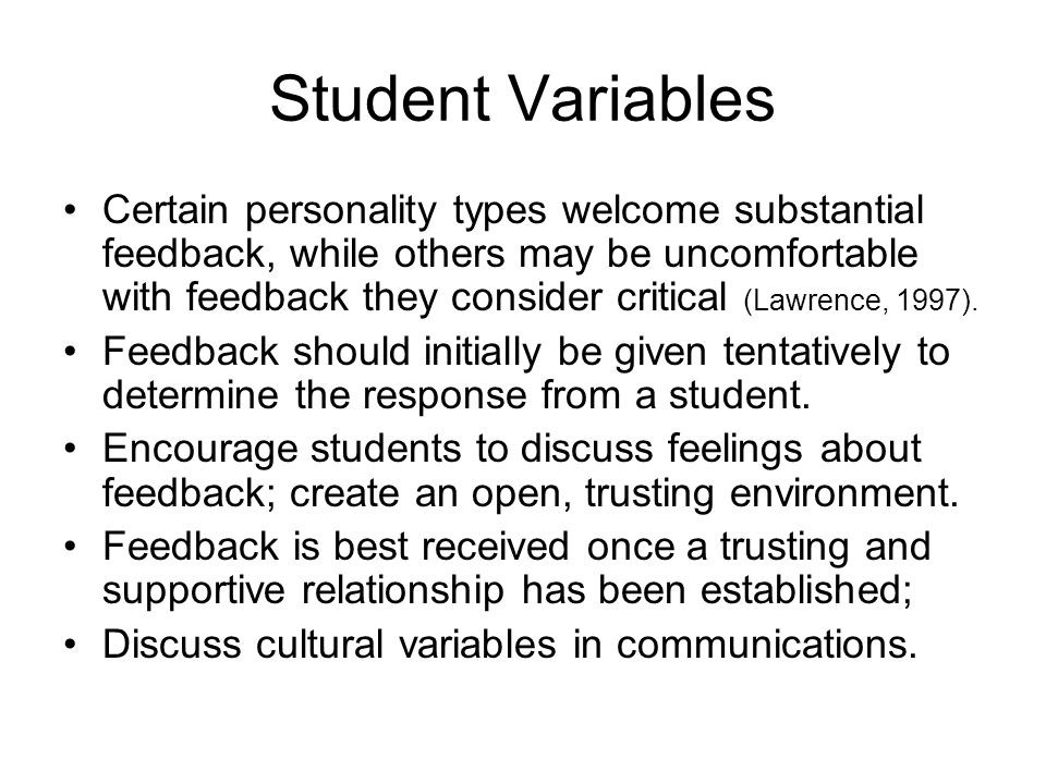 Student Variables Certain personality types welcome substantial feedback, while others may be uncomfortable with feedback they consider critical (Lawr