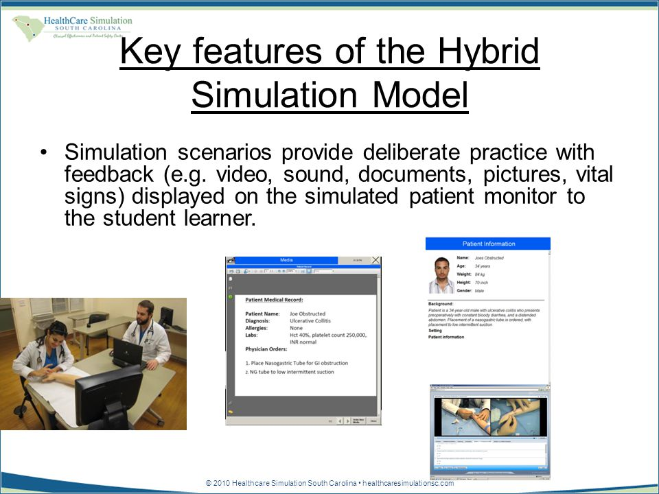 © 2010 Healthcare Simulation South Carolina healthcaresimulationsc.com Key features of the Hybrid Simulation Model Simulation scenarios provide deliberate practice with feedback (e.g.
