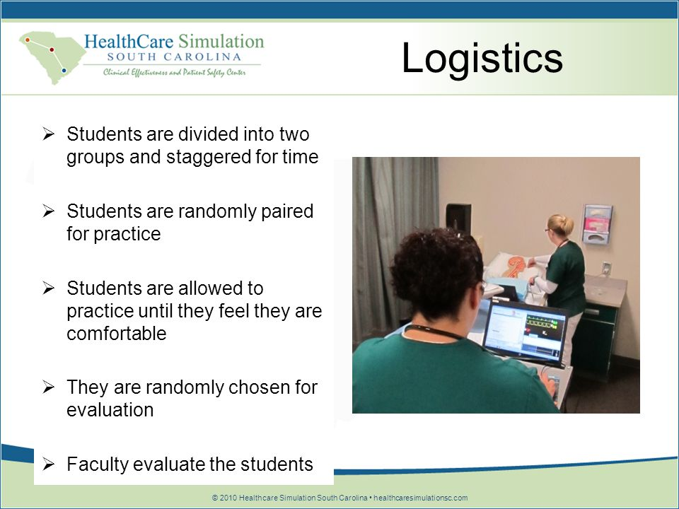 © 2010 Healthcare Simulation South Carolina healthcaresimulationsc.com Logistics Students are divided into two groups and staggered for time Students
