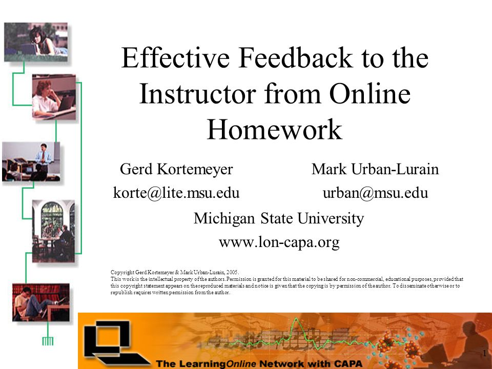1 Effective Feedback to the Instructor from Online Homework Michigan State University www.lon-capa.org Mark Urban-Lurain urban@msu.edu Gerd Kortemeyer korte@lite.msu.edu Copyright Gerd Kortemeyer & Mark Urban-Lurain, 2005.