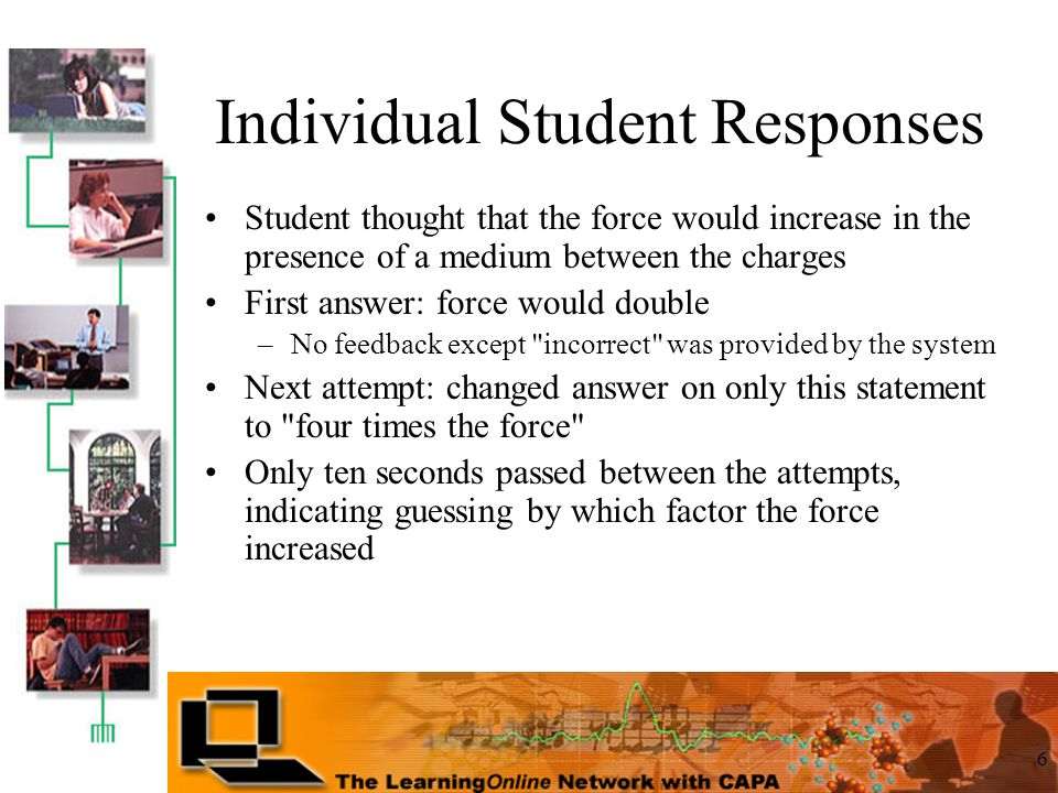 6 Student thought that the force would increase in the presence of a medium between the charges First answer: force would double –No feedback except incorrect was provided by the system Next attempt: changed answer on only this statement to four times the force Only ten seconds passed between the attempts, indicating guessing by which factor the force increased