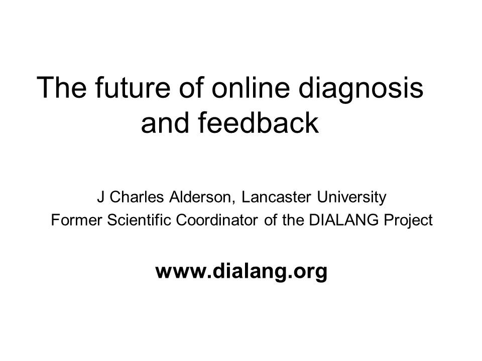 The future of online diagnosis and feedback J Charles Alderson, Lancaster University Former Scientific Coordinator of the DIALANG Project www.dialang.org