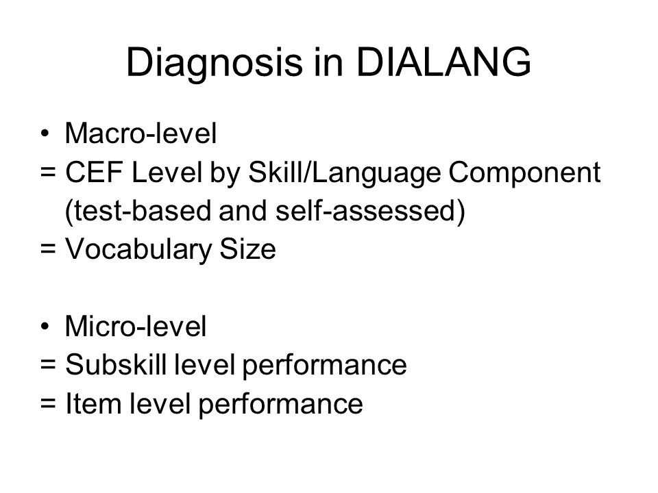 Diagnosis in DIALANG Macro-level = CEF Level by Skill/Language Component (test-based and self-assessed) = Vocabulary Size Micro-level = Subskill level performance = Item level performance