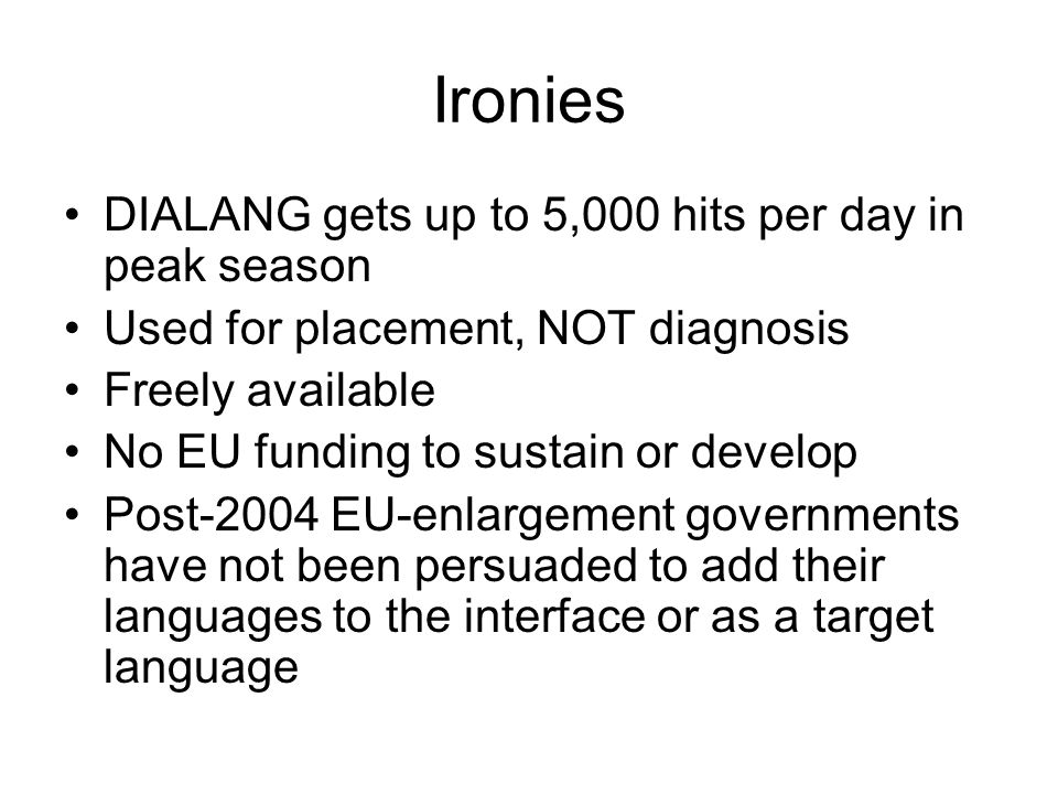 Ironies DIALANG gets up to 5,000 hits per day in peak season Used for placement, NOT diagnosis Freely available No EU funding to sustain or develop Post-2004 EU-enlargement governments have not been persuaded to add their languages to the interface or as a target language