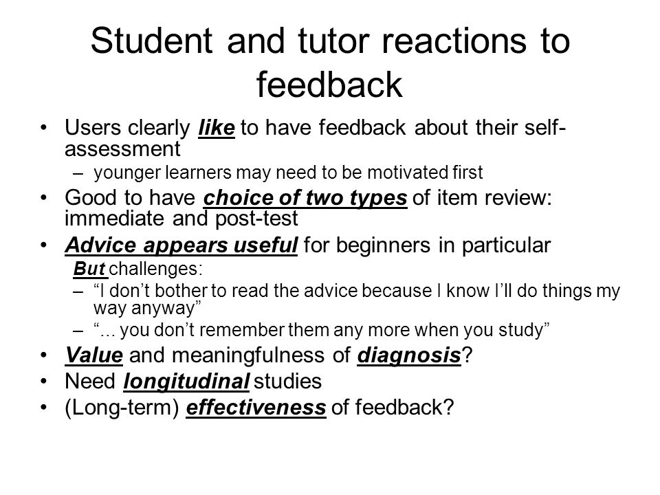 Student and tutor reactions to feedback Users clearly like to have feedback about their self- assessment –younger learners may need to be motivated first Good to have choice of two types of item review: immediate and post-test Advice appears useful for beginners in particular But challenges: –I dont bother to read the advice because I know Ill do things my way anyway –...