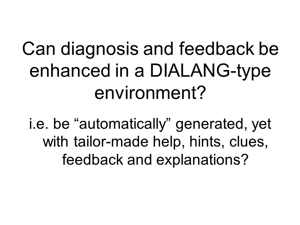 Can diagnosis and feedback be enhanced in a DIALANG-type environment? i.e. be automatically generated, yet with tailor-made help, hints, clues, feedba
