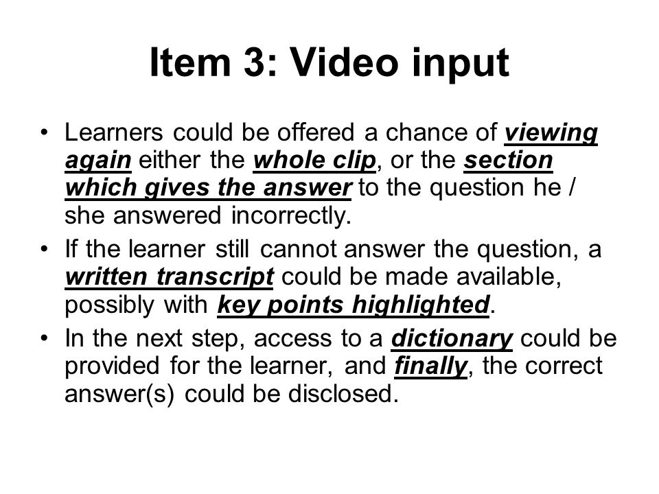 Item 3: Video input Learners could be offered a chance of viewing again either the whole clip, or the section which gives the answer to the question h