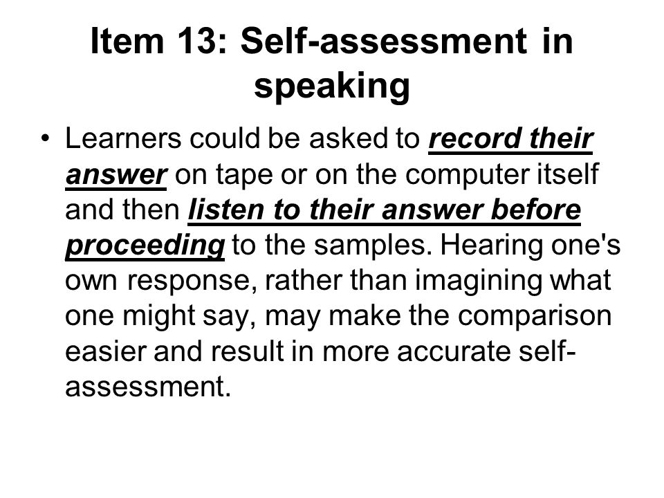 Item 13: Self-assessment in speaking Learners could be asked to record their answer on tape or on the computer itself and then listen to their answer