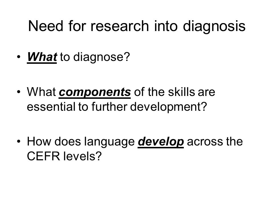 Need for research into diagnosis What to diagnose? What components of the skills are essential to further development? How does language develop acros