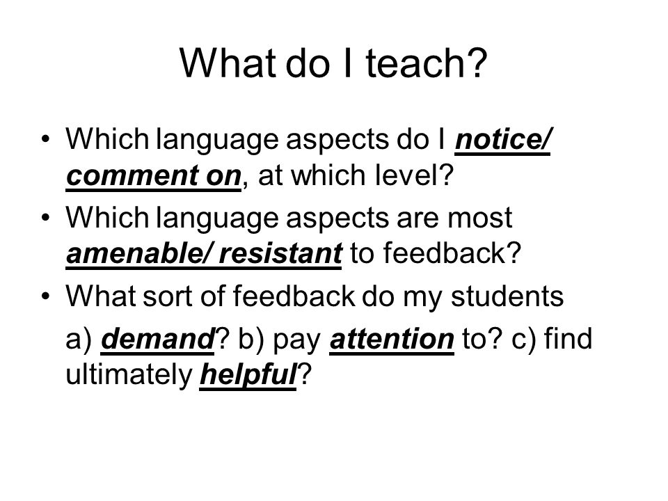What do I teach? Which language aspects do I notice/ comment on, at which level? Which language aspects are most amenable/ resistant to feedback? What