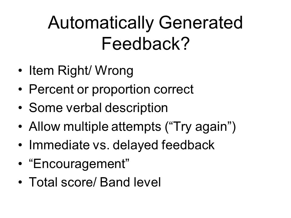 Automatically Generated Feedback? Item Right/ Wrong Percent or proportion correct Some verbal description Allow multiple attempts (Try again) Immediat