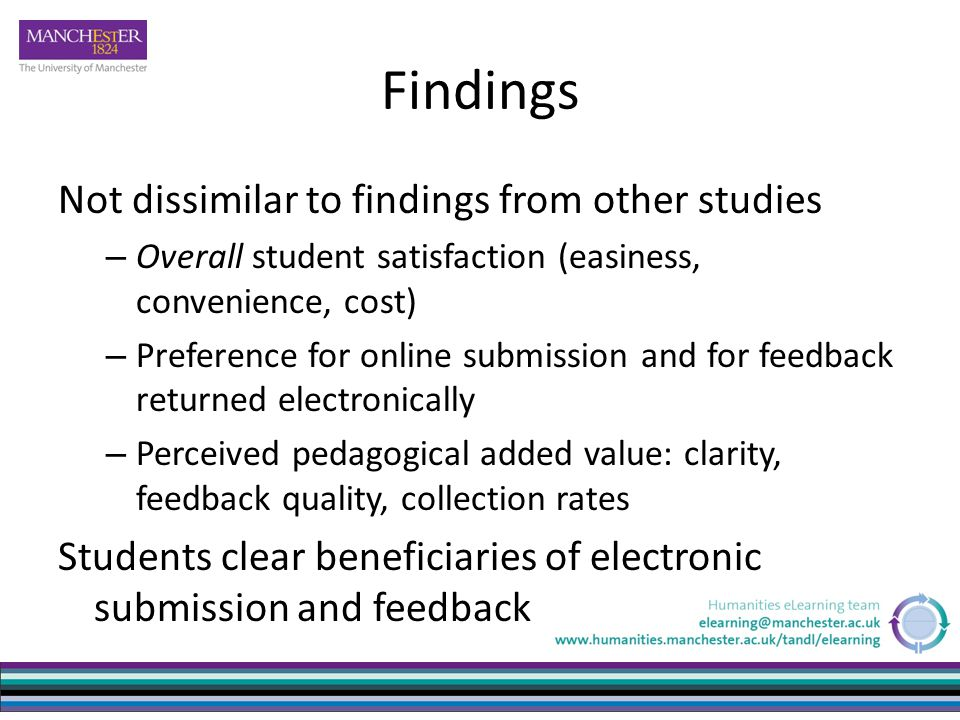 Findings Not dissimilar to findings from other studies – Overall student satisfaction (easiness, convenience, cost) – Preference for online submission and for feedback returned electronically – Perceived pedagogical added value: clarity, feedback quality, collection rates Students clear beneficiaries of electronic submission and feedback