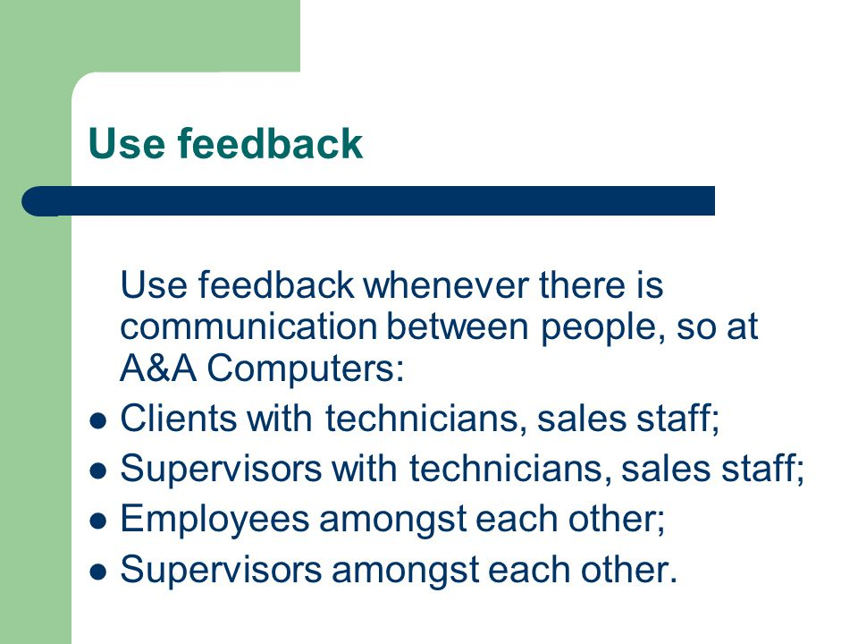 Use feedback Use feedback whenever there is communication between people, so at A&A Computers: Clients with technicians, sales staff; Supervisors with