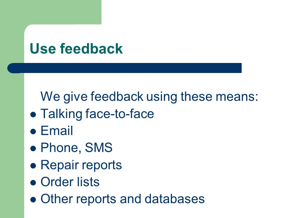 Use feedback We give feedback using these means: Talking face-to-face Email Phone, SMS Repair reports Order lists Other reports and databases