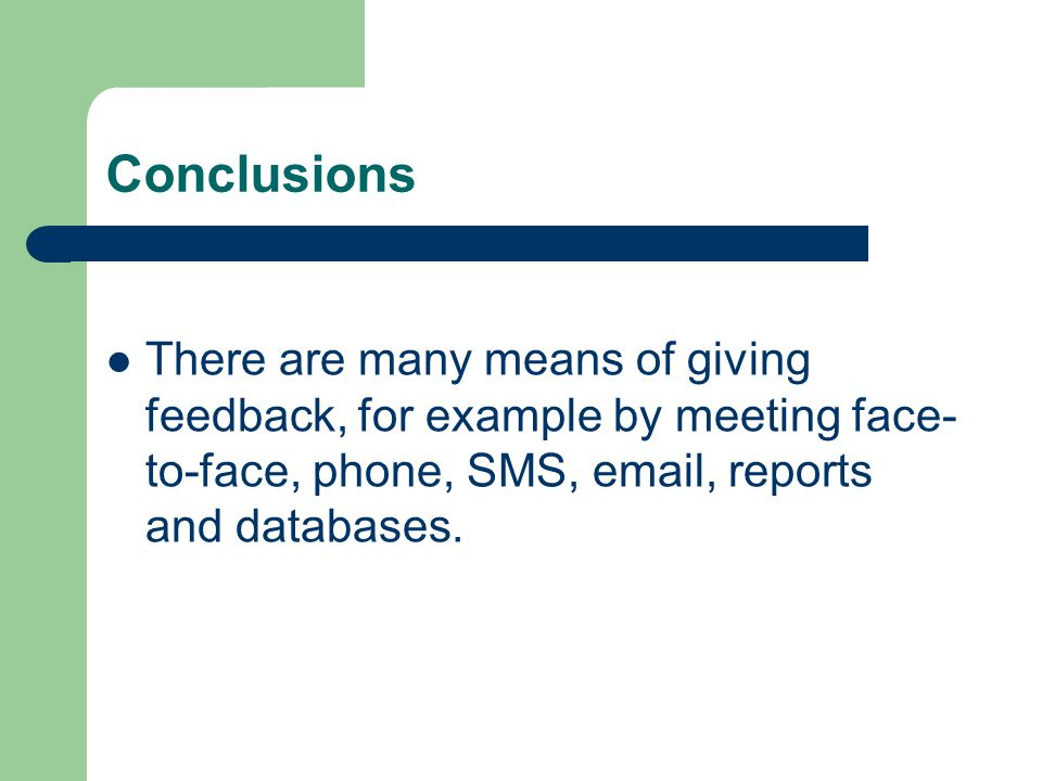 Conclusions There are many means of giving feedback, for example by meeting face- to-face, phone, SMS, email, reports and databases.