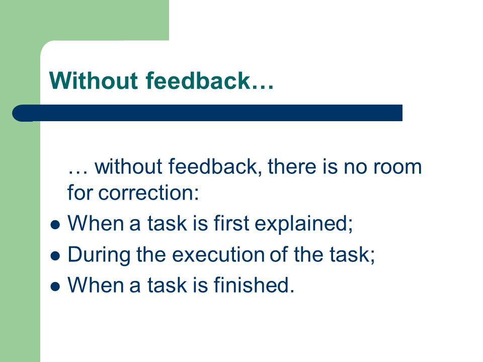 Without feedback… … without feedback, there is no room for correction: When a task is first explained; During the execution of the task; When a task i