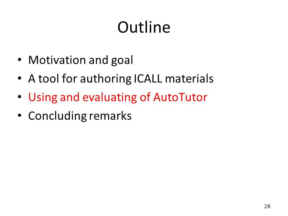 Outline Motivation and goal A tool for authoring ICALL materials Using and evaluating of AutoTutor Concluding remarks 28