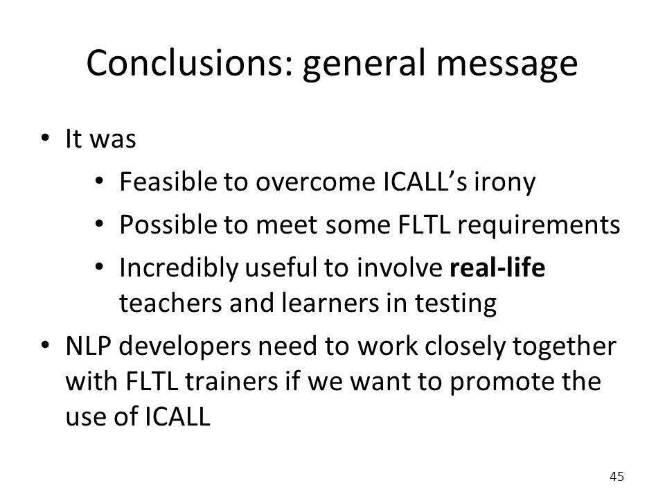 Conclusions: general message It was Feasible to overcome ICALLs irony Possible to meet some FLTL requirements Incredibly useful to involve real-life teachers and learners in testing NLP developers need to work closely together with FLTL trainers if we want to promote the use of ICALL 45