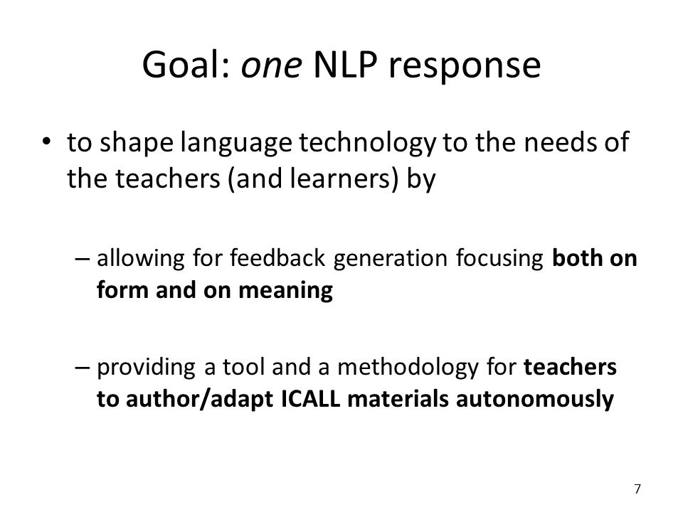 Goal: one NLP response to shape language technology to the needs of the teachers (and learners) by – allowing for feedback generation focusing both on form and on meaning – providing a tool and a methodology for teachers to author/adapt ICALL materials autonomously 7