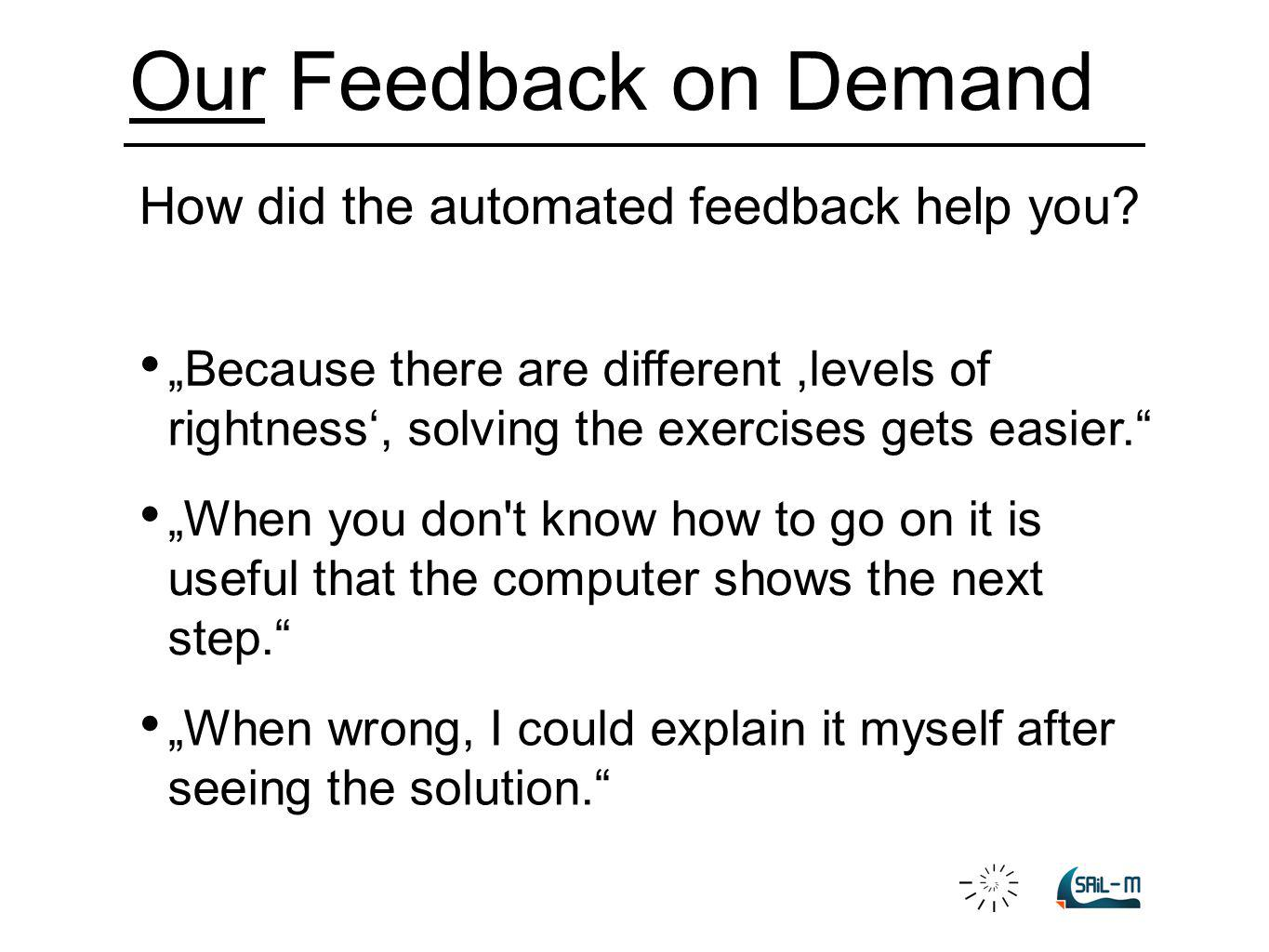 Our Feedback on Demand How did the automated feedback help you? Because there are different,levels of rightness, solving the exercises gets easier. Wh
