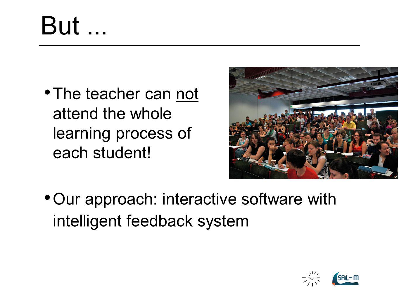 The teacher can not attend the whole learning process of each student! Our approach: interactive software with intelligent feedback system But...