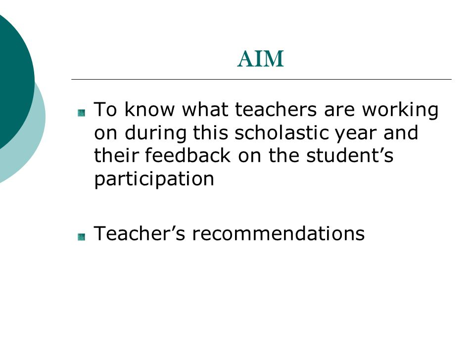 AIM To know what teachers are working on during this scholastic year and their feedback on the students participation Teachers recommendations