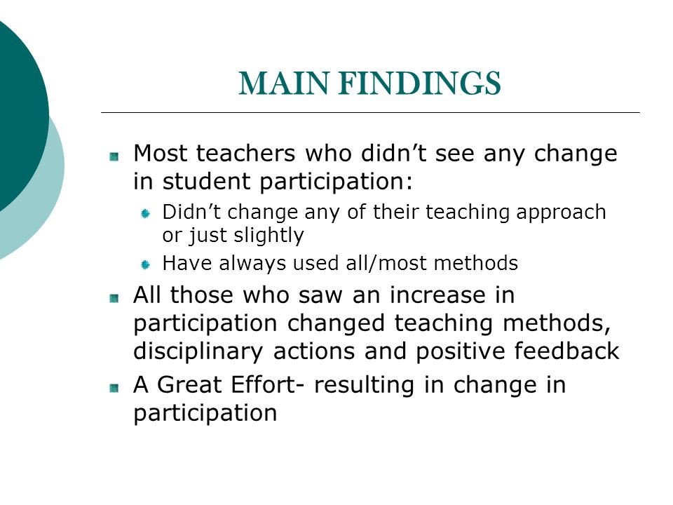MAIN FINDINGS Most teachers who didnt see any change in student participation: Didnt change any of their teaching approach or just slightly Have always used all/most methods All those who saw an increase in participation changed teaching methods, disciplinary actions and positive feedback A Great Effort- resulting in change in participation
