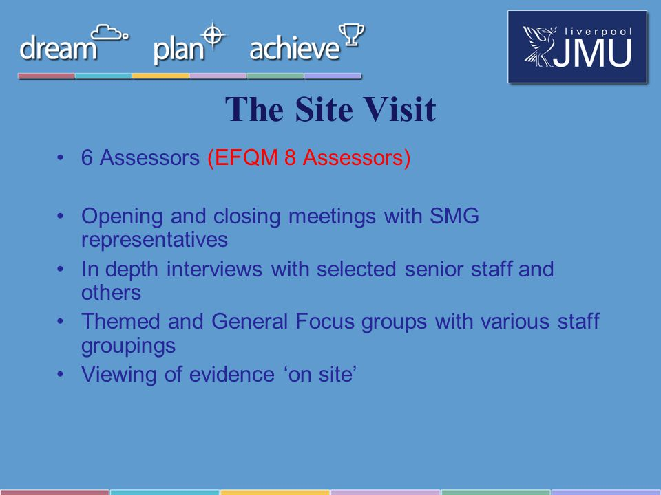 The Site Visit 6 Assessors (EFQM 8 Assessors) Opening and closing meetings with SMG representatives In depth interviews with selected senior staff and