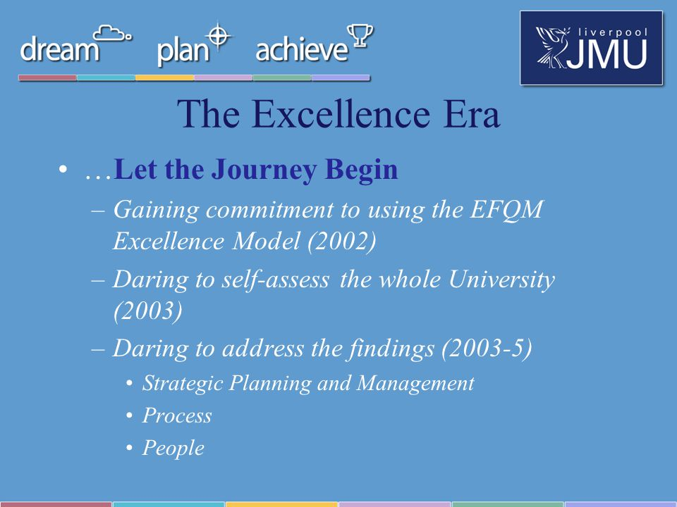 The Excellence Era …Let the Journey Begin –Gaining commitment to using the EFQM Excellence Model (2002) –Daring to self-assess the whole University (2