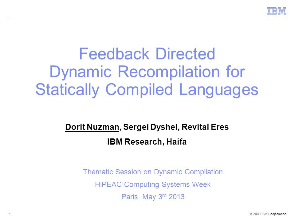 © 2009 IBM Corporation1 Feedback Directed Dynamic Recompilation for Statically Compiled Languages Dorit Nuzman, Sergei Dyshel, Revital Eres IBM Research, Haifa Thematic Session on Dynamic Compilation HiPEAC Computing Systems Week Paris, May 3 rd 2013