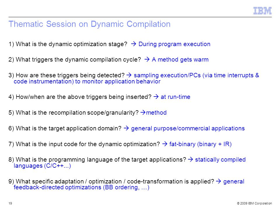 © 2009 IBM Corporation19 Thematic Session on Dynamic Compilation 1) What is the dynamic optimization stage.