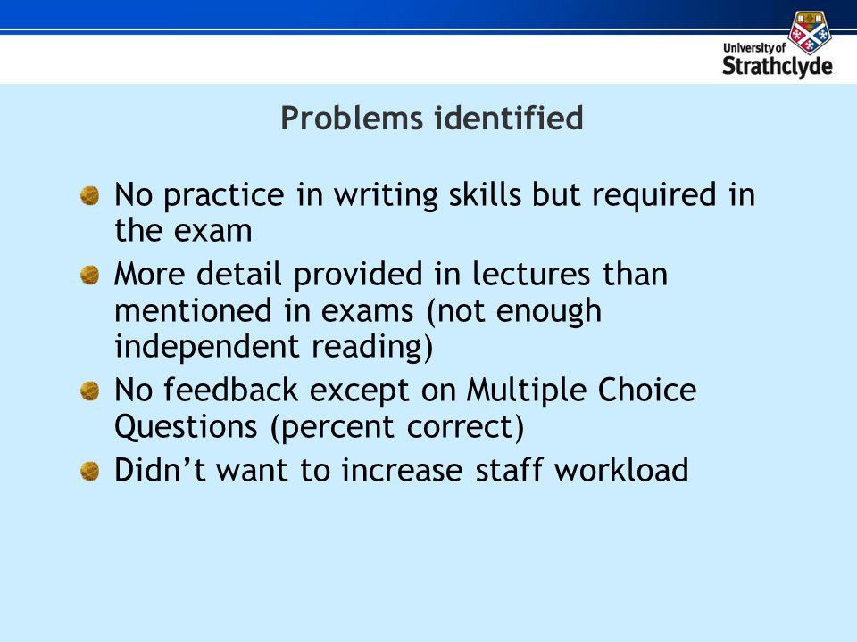 Problems identified No practice in writing skills but required in the exam More detail provided in lectures than mentioned in exams (not enough independent reading) No feedback except on Multiple Choice Questions (percent correct) Didnt want to increase staff workload