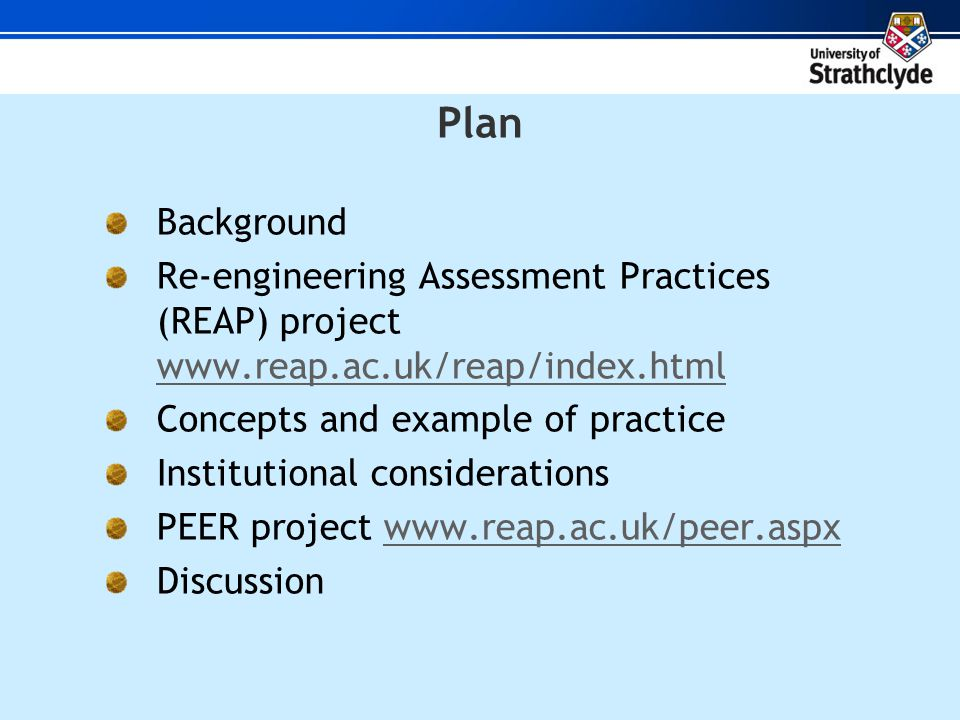 Plan Background Re-engineering Assessment Practices (REAP) project     Concepts and example of practice Institutional considerations PEER project   Discussion