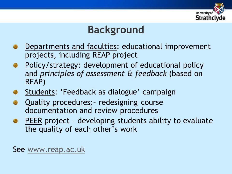 Background Departments and faculties: educational improvement projects, including REAP project Policy/strategy: development of educational policy and principles of assessment & feedback (based on REAP) Students: Feedback as dialogue campaign Quality procedures:– redesigning course documentation and review procedures PEER project – developing students ability to evaluate the quality of each others work See