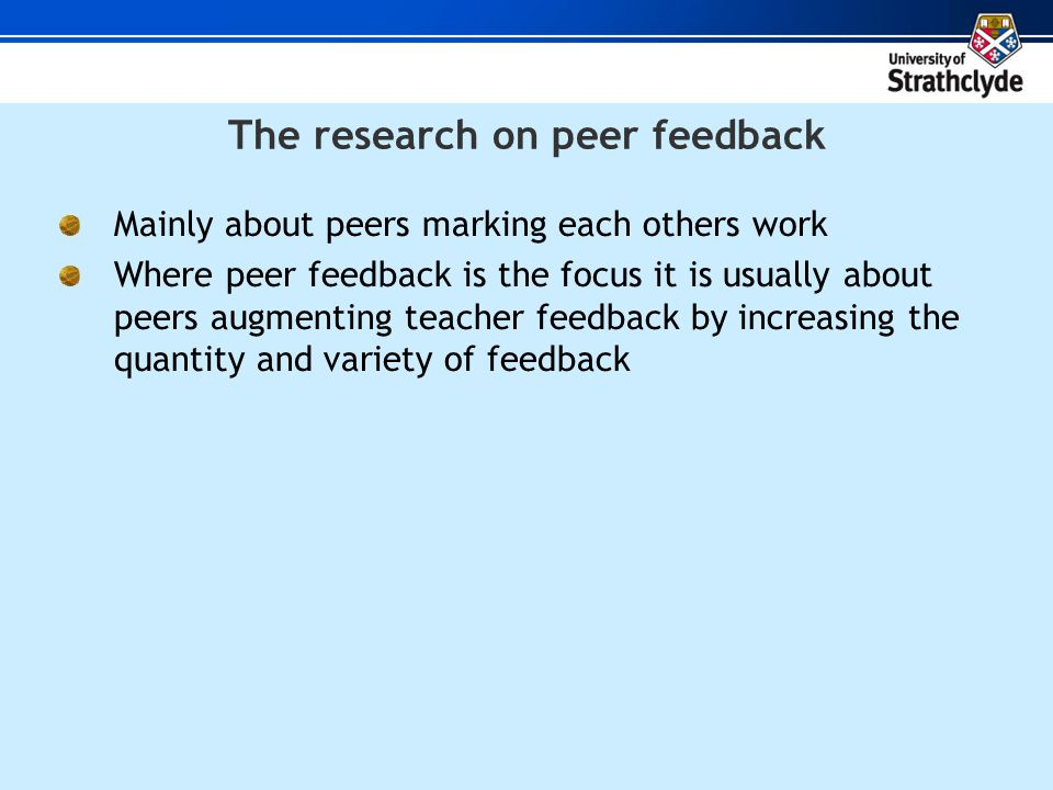 The research on peer feedback Mainly about peers marking each others work Where peer feedback is the focus it is usually about peers augmenting teacher feedback by increasing the quantity and variety of feedback