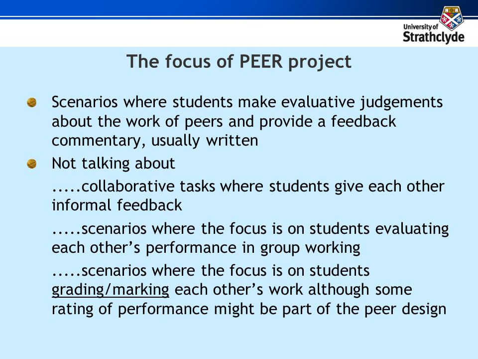 The focus of PEER project Scenarios where students make evaluative judgements about the work of peers and provide a feedback commentary, usually written Not talking about.....collaborative tasks where students give each other informal feedback.....scenarios where the focus is on students evaluating each others performance in group working.....scenarios where the focus is on students grading/marking each others work although some rating of performance might be part of the peer design