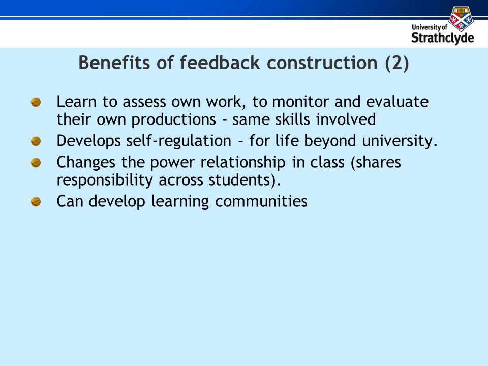Benefits of feedback construction (2) Learn to assess own work, to monitor and evaluate their own productions - same skills involved Develops self-regulation – for life beyond university.