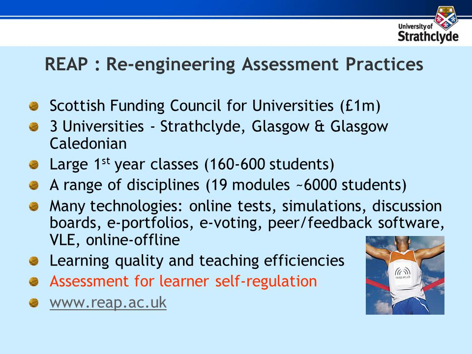 REAP : Re-engineering Assessment Practices Scottish Funding Council for Universities (£1m) 3 Universities - Strathclyde, Glasgow & Glasgow Caledonian Large 1 st year classes ( students) A range of disciplines (19 modules ~6000 students) Many technologies: online tests, simulations, discussion boards, e-portfolios, e-voting, peer/feedback software, VLE, online-offline Learning quality and teaching efficiencies Assessment for learner self-regulation